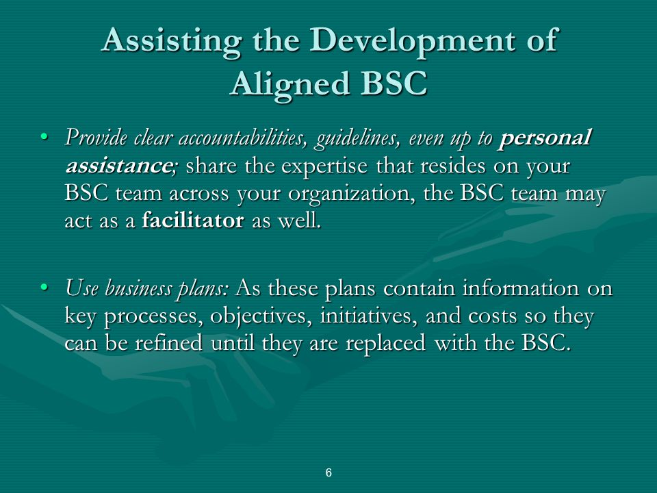 Assisting the Development of Aligned BSC Provide clear accountabilities, guidelines, even up to personal assistance; share the expertise that resides