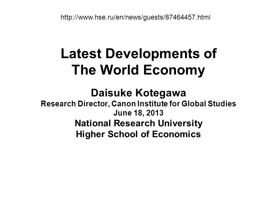 Latest Developments of The World Economy Daisuke Kotegawa Research Director, Canon Institute for Global Studies June 18, 2013 National Research University Higher School of Economics http://www.hse.ru/en/news/guests/87464457.html