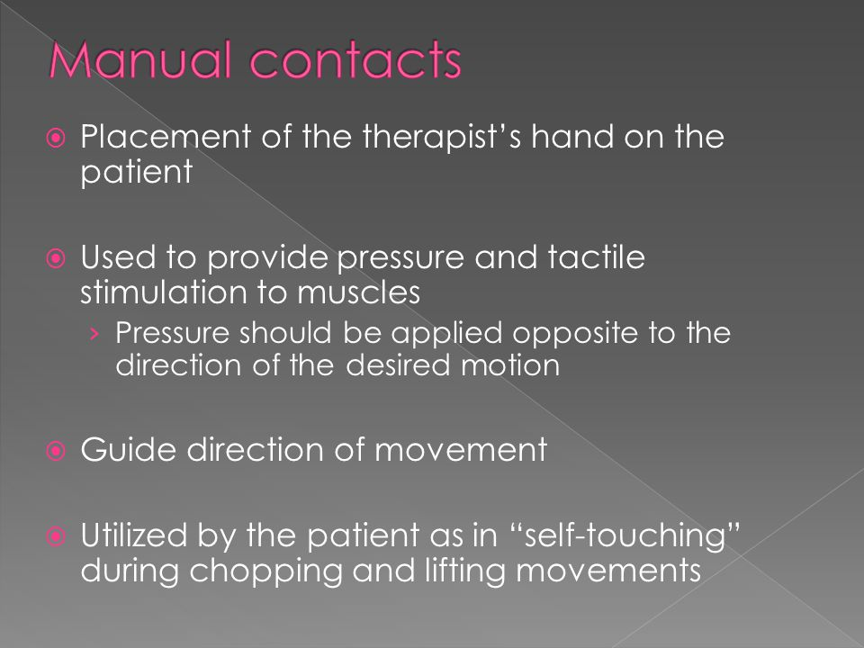  Placement of the therapist's hand on the patient  Used to provide pressure and tactile stimulation to muscles › Pressure should be applied opposite