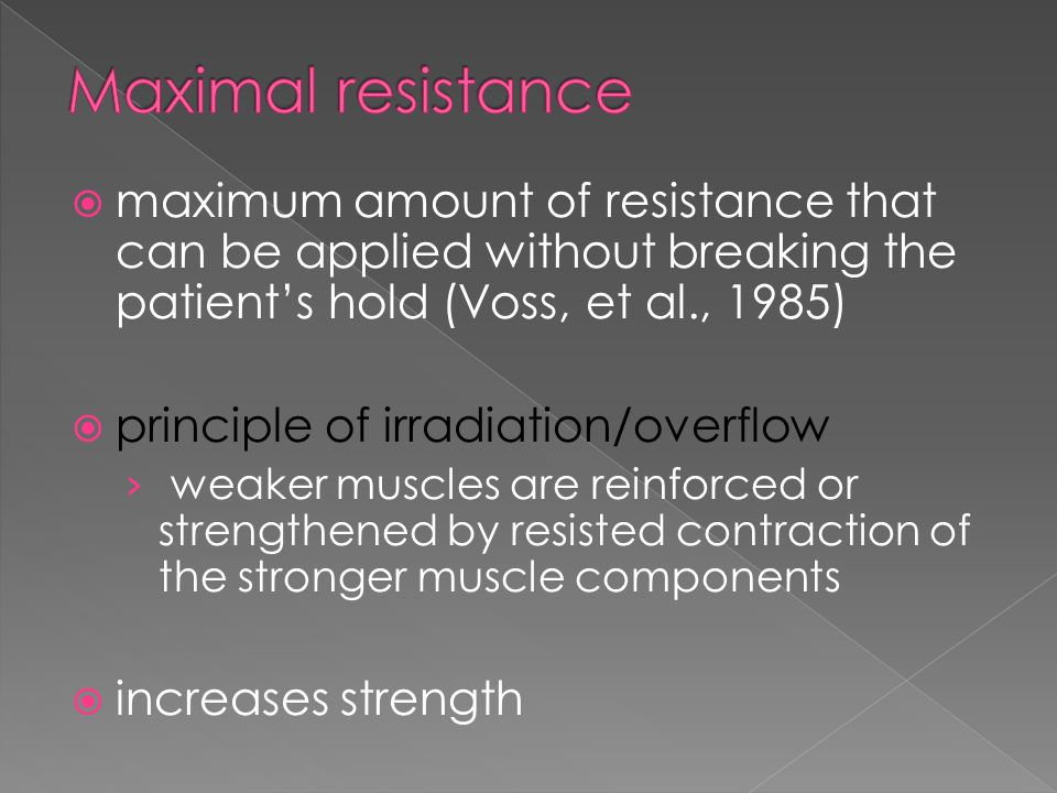  maximum amount of resistance that can be applied without breaking the patient's hold (Voss, et al., 1985)  principle of irradiation/overflow › weak