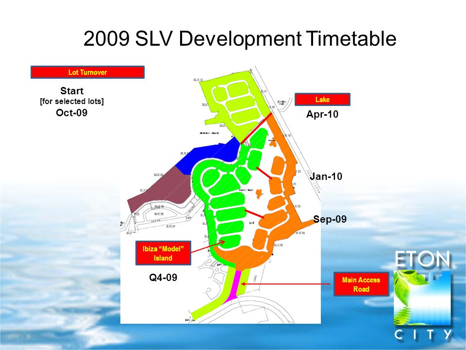 "Main Access Road 2009 SLV Development Timetable Sep-09 Jan-10 Apr-10 Lake Lot Turnover Start [for selected lots] Oct-09 Ibiza ""Model"" Island Q4-09"
