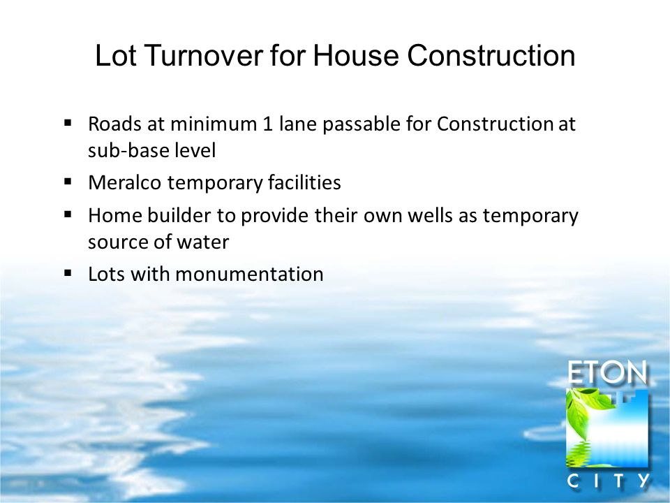 Lot Turnover for House Construction  Roads at minimum 1 lane passable for Construction at sub-base level  Meralco temporary facilities  Home builder to provide their own wells as temporary source of water  Lots with monumentation