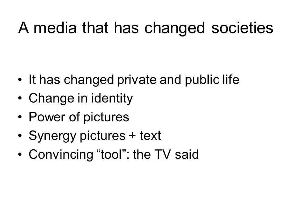 A media that has changed societies It has changed private and public life Change in identity Power of pictures Synergy pictures + text Convincing tool : the TV said