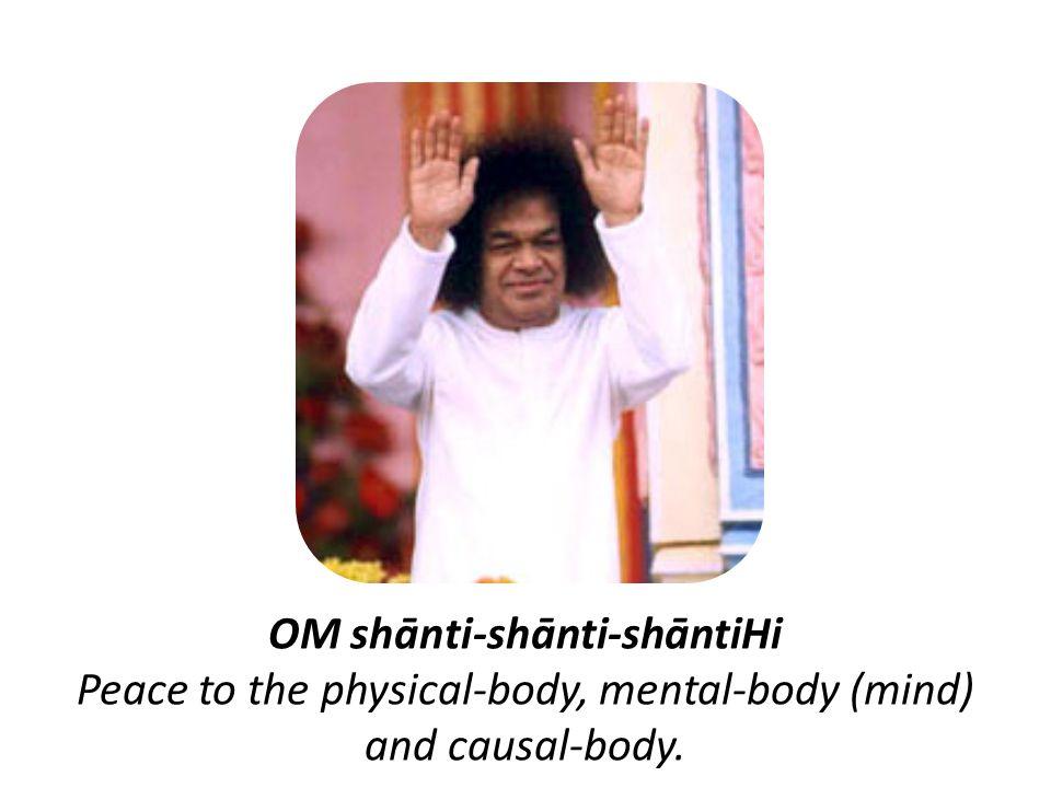 OM shānti-shānti-shāntiHi Peace to the physical-body, mental-body (mind) and causal-body.