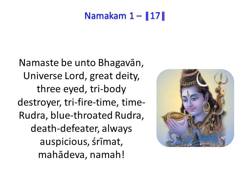 Namaste be unto Bhagavān, Universe Lord, great deity, three eyed, tri-body destroyer, tri-fire-time, time- Rudra, blue-throated Rudra, death-defeater, always auspicious, śrīmat, mahādeva, namah.