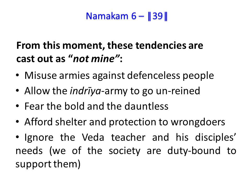 Misuse armies against defenceless people Allow the indrīya-army to go un-reined Fear the bold and the dauntless Afford shelter and protection to wrongdoers Ignore the Veda teacher and his disciples' needs (we of the society are duty-bound to support them) From this moment, these tendencies are cast out as not mine : Namakam 6 – ||39||