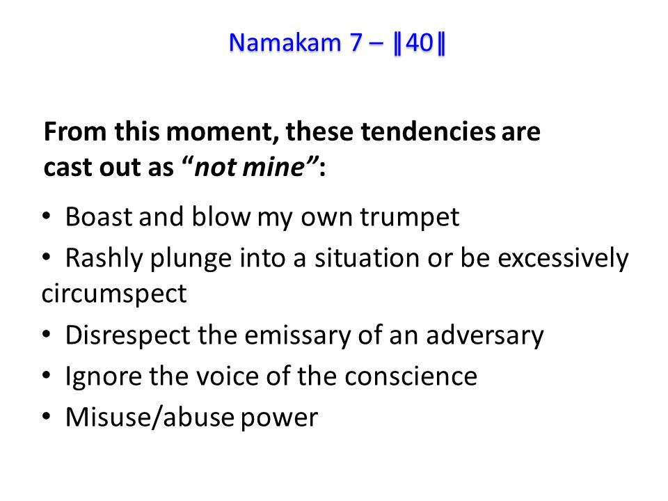 Boast and blow my own trumpet Rashly plunge into a situation or be excessively circumspect Disrespect the emissary of an adversary Ignore the voice of the conscience Misuse/abuse power From this moment, these tendencies are cast out as not mine : Namakam 7 – ||40||