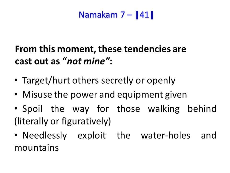 Target/hurt others secretly or openly Misuse the power and equipment given Spoil the way for those walking behind (literally or figuratively) Needlessly exploit the water-holes and mountains From this moment, these tendencies are cast out as not mine : Namakam 7 – ||41||