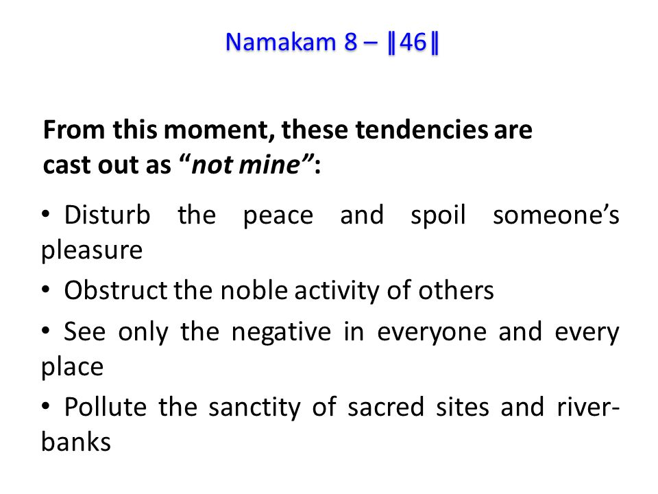Disturb the peace and spoil someone's pleasure Obstruct the noble activity of others See only the negative in everyone and every place Pollute the sanctity of sacred sites and river- banks From this moment, these tendencies are cast out as not mine : Namakam 8 – ||46||
