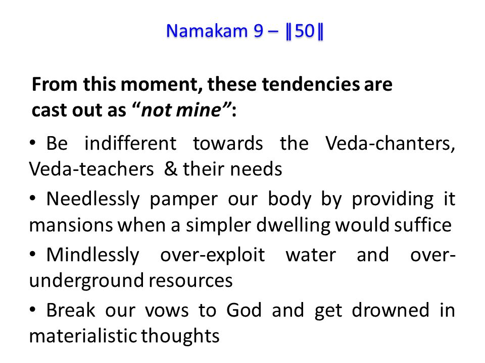 Be indifferent towards the Veda-chanters, Veda-teachers & their needs Needlessly pamper our body by providing it mansions when a simpler dwelling would suffice Mindlessly over-exploit water and over- underground resources Break our vows to God and get drowned in materialistic thoughts From this moment, these tendencies are cast out as not mine : Namakam 9 – ||50||