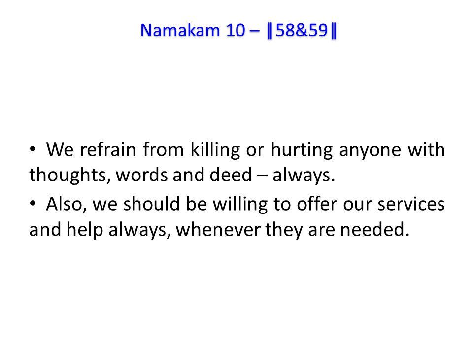 We refrain from killing or hurting anyone with thoughts, words and deed – always.
