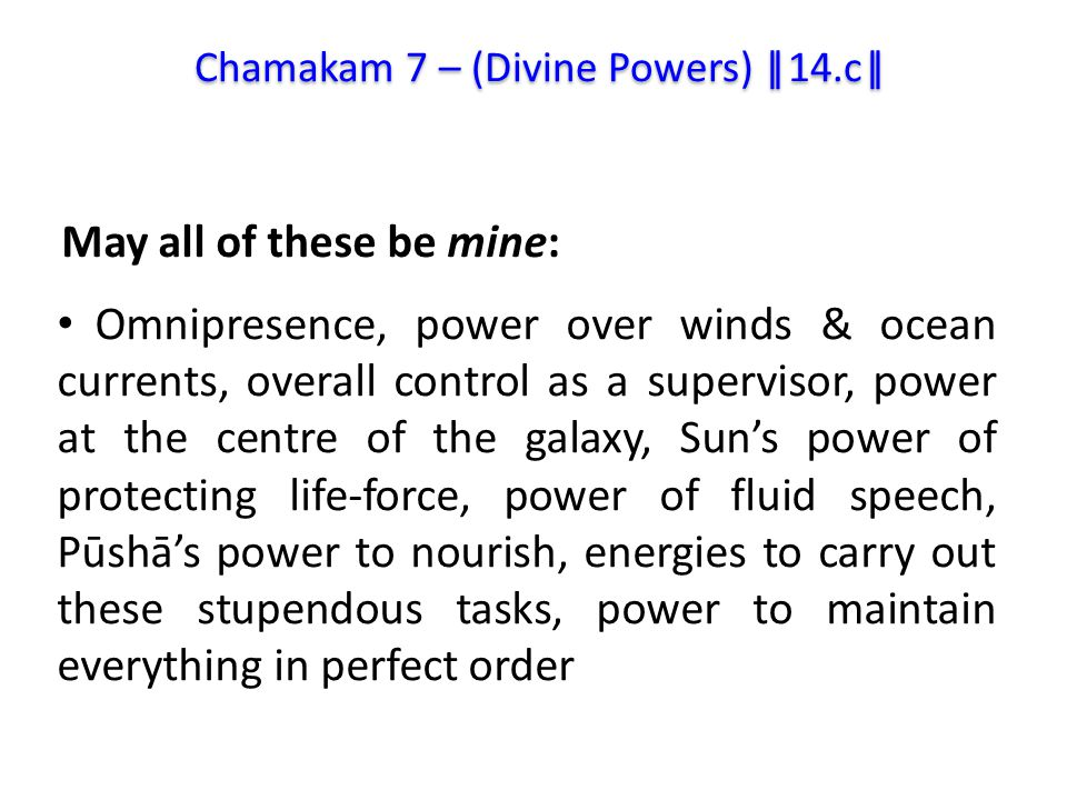 Omnipresence, power over winds & ocean currents, overall control as a supervisor, power at the centre of the galaxy, Sun's power of protecting life-force, power of fluid speech, Pūshā's power to nourish, energies to carry out these stupendous tasks, power to maintain everything in perfect order Chamakam 7 – (Divine Powers) ||14.c|| May all of these be mine: