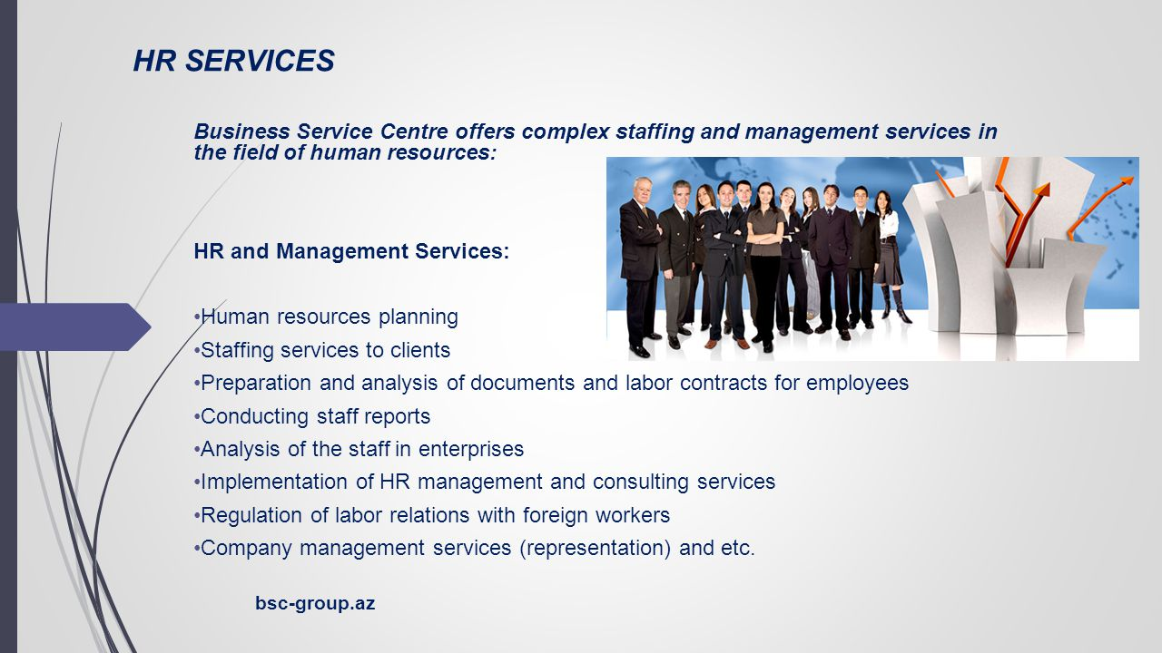 HR SERVICES Business Service Centre offers complex staffing and management services in the field of human resources: HR and Management Services: Human resources planning Staffing services to clients Preparation and analysis of documents and labor contracts for employees Conducting staff reports Analysis of the staff in enterprises Implementation of HR management and consulting services Regulation of labor relations with foreign workers Company management services (representation) and etc.