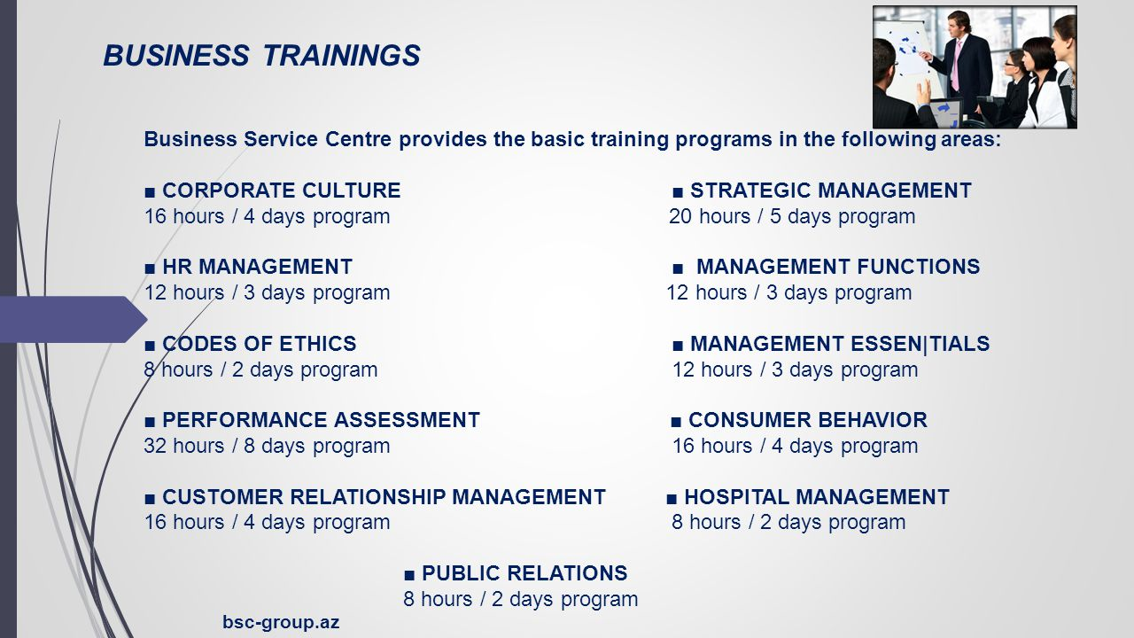 BUSINESS TRAININGS bsc-group.az Business Service Centre provides the basic training programs in the following areas: ■ CORPORATE CULTURE ■ STRATEGIC MANAGEMENT 16 hours / 4 days program 20 hours / 5 days program ■ HR MANAGEMENT ■ MANAGEMENT FUNCTIONS 12 hours / 3 days program ■ CODES OF ETHICS ■ MANAGEMENT ESSEN|TIALS 8 hours / 2 days program 12 hours / 3 days program ■ PERFORMANCE ASSESSMENT ■ CONSUMER BEHAVIOR 32 hours / 8 days program 16 hours / 4 days program ■ CUSTOMER RELATIONSHIP MANAGEMENT ■ HOSPITAL MANAGEMENT 16 hours / 4 days program 8 hours / 2 days program ■ PUBLIC RELATIONS 8 hours / 2 days program