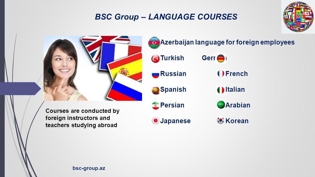 BSC Group – LANGUAGE COURSES bsc-group.az ● Azerbaijan language for foreign employees ● Turkish German ● Russian French ● Spanish Italian ● Persian Arabian ● Japanese Korean Courses are conducted by foreign instructors and teachers studying abroad