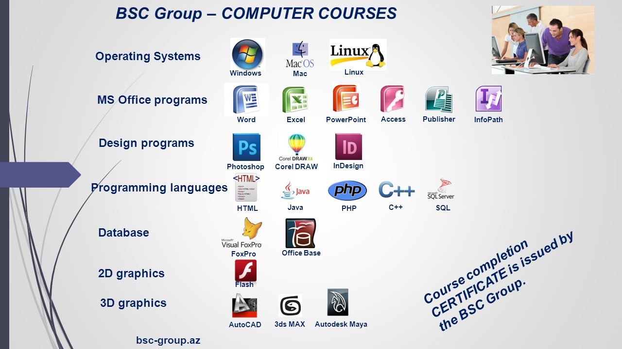 bsc-group.az 3D graphics BSC Group – COMPUTER COURSES Operating Systems MS Office programs Design programs Programming languages Database 2D graphics Windows Mac Linux Word ExcelPowerPoint Access Publisher InfoPath Photoshop Corel DRAW InDesign HTML Java PHP C++ SQL FoxPro Office Base Flash AutoCAD 3ds MAXAutodesk Maya Course completion CERTIFICATE is issued by the BSC Group.