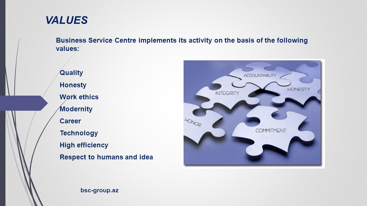 VALUES Business Service Centre implements its activity on the basis of the following values: Quality Honesty Work ethics Modernity Career Technology High efficiency Respect to humans and idea bsc-group.az