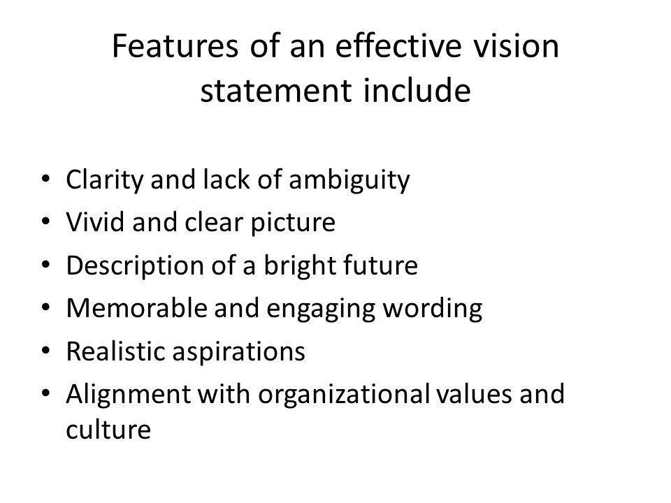 Features of an effective vision statement include Clarity and lack of ambiguity Vivid and clear picture Description of a bright future Memorable and engaging wording Realistic aspirations Alignment with organizational values and culture