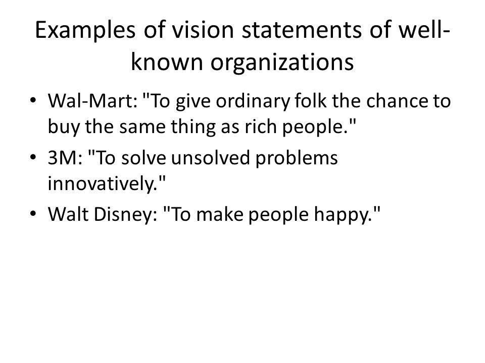 Examples of vision statements of well- known organizations Wal-Mart: To give ordinary folk the chance to buy the same thing as rich people. 3M: To solve unsolved problems innovatively. Walt Disney: To make people happy.