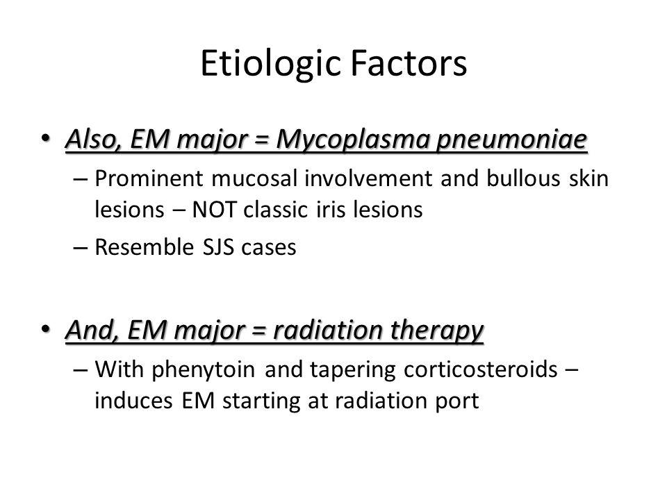 Etiologic Factors Also, EM major = Mycoplasma pneumoniae Also, EM major = Mycoplasma pneumoniae – Prominent mucosal involvement and bullous skin lesio