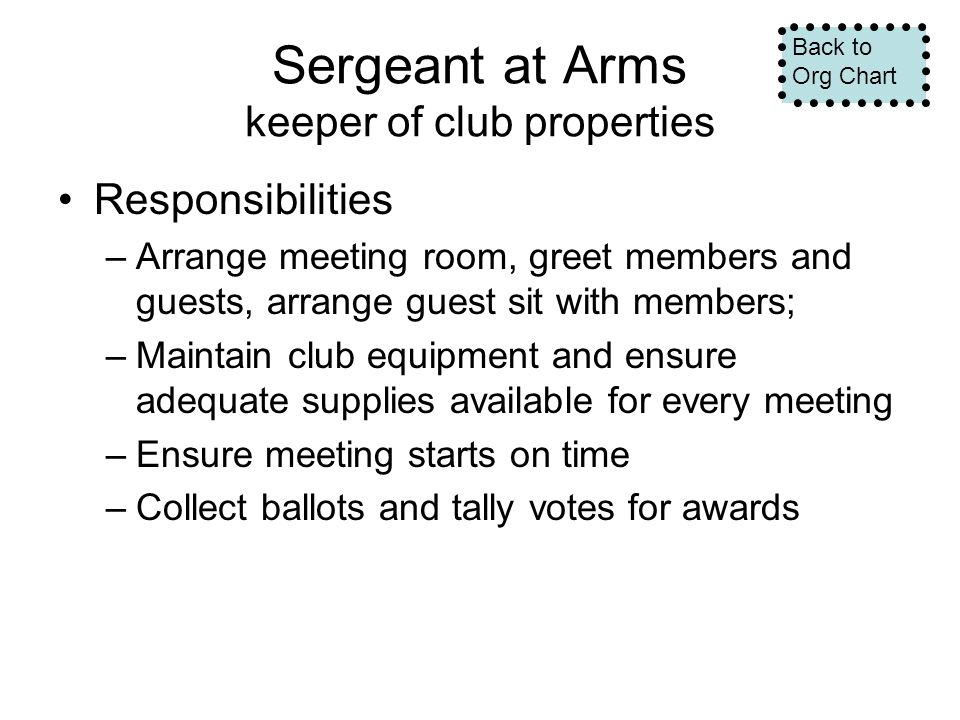 Sergeant at Arms keeper of club properties Responsibilities –Arrange meeting room, greet members and guests, arrange guest sit with members; –Maintain club equipment and ensure adequate supplies available for every meeting –Ensure meeting starts on time –Collect ballots and tally votes for awards Back to Org Chart