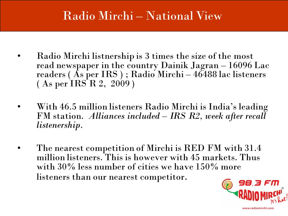 Radio Mirchi listnership is 3 times the size of the most read newspaper in the country Dainik Jagran – 16096 Lac readers ( As per IRS ) ; Radio Mirchi – 46488 lac listeners ( As per IRS R 2, 2009 ) With 46.5 million listeners Radio Mirchi is India's leading FM station.