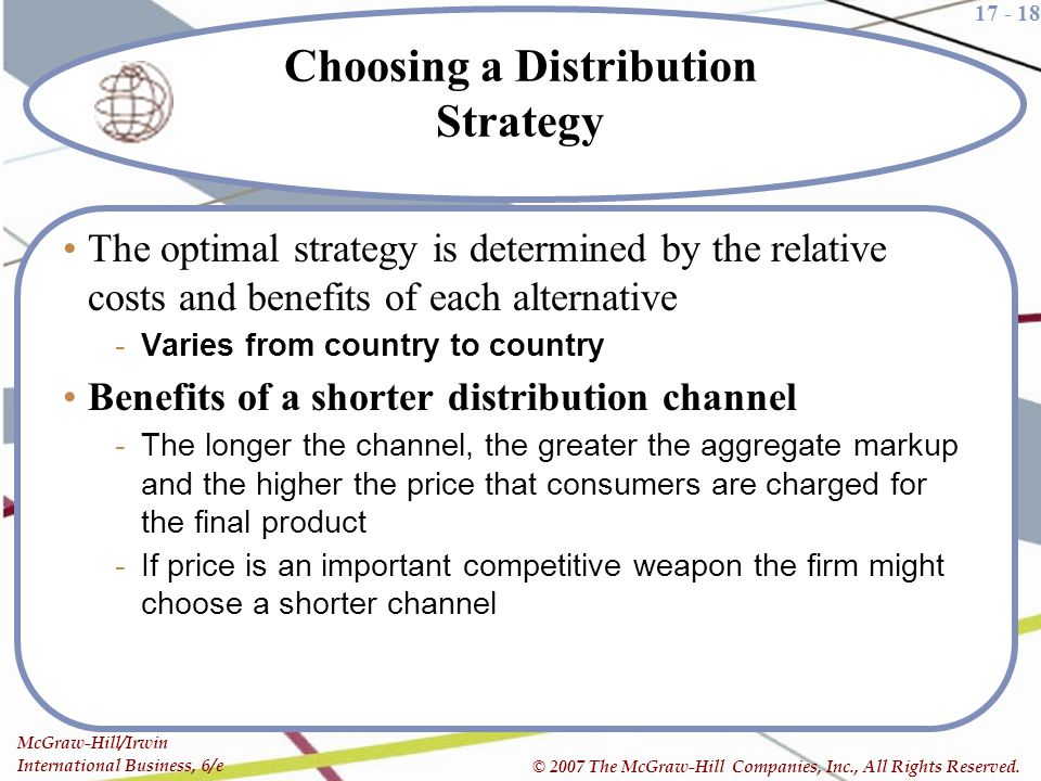 17 - 18 McGraw-Hill/Irwin International Business, 6/e © 2007 The McGraw-Hill Companies, Inc., All Rights Reserved. Choosing a Distribution Strategy Th