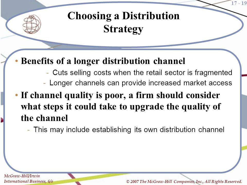 17 - 19 McGraw-Hill/Irwin International Business, 6/e © 2007 The McGraw-Hill Companies, Inc., All Rights Reserved. Choosing a Distribution Strategy Be
