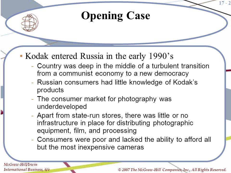 17 - 2 McGraw-Hill/Irwin International Business, 6/e © 2007 The McGraw-Hill Companies, Inc., All Rights Reserved. Opening Case Kodak entered Russia in