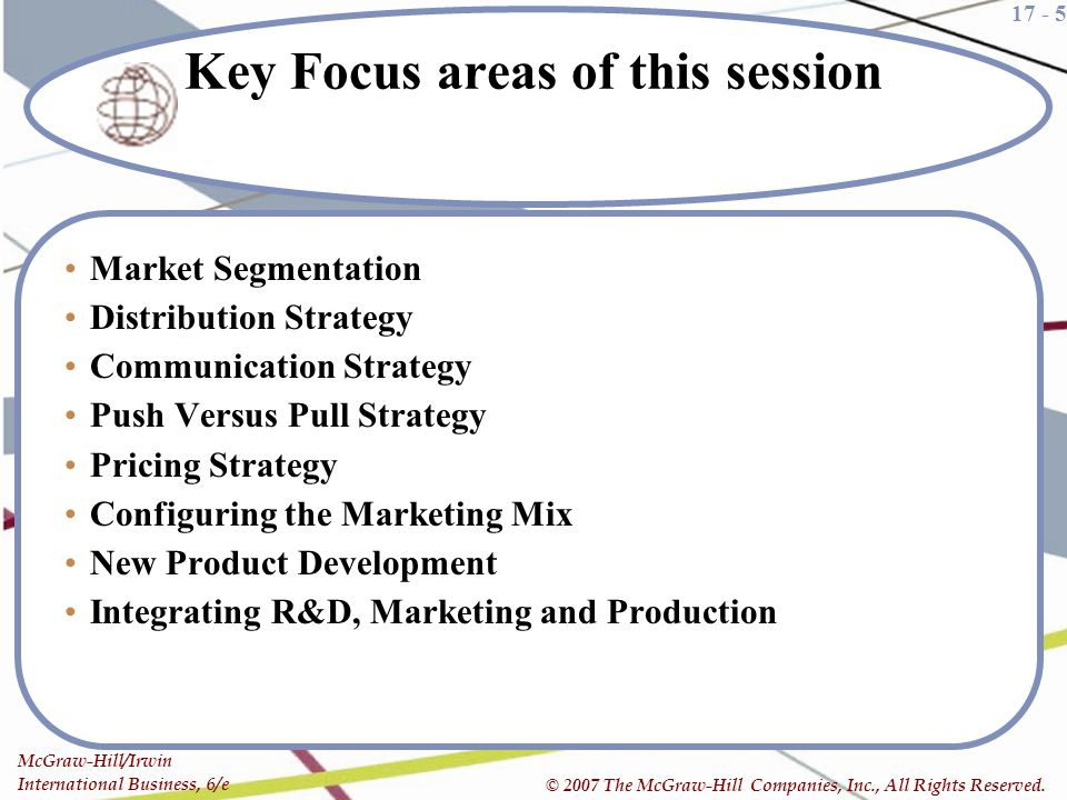 17 - 5 McGraw-Hill/Irwin International Business, 6/e © 2007 The McGraw-Hill Companies, Inc., All Rights Reserved. Key Focus areas of this session Mark
