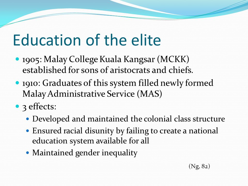 Education of the elite 1905: Malay College Kuala Kangsar (MCKK) established for sons of aristocrats and chiefs.