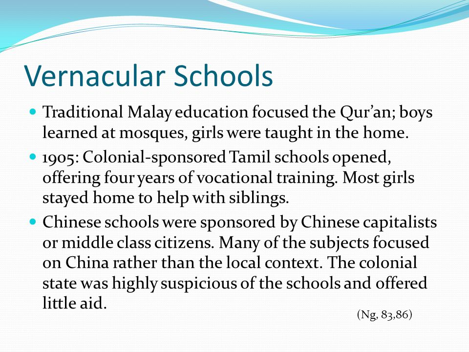 Vernacular Schools Traditional Malay education focused the Qur'an; boys learned at mosques, girls were taught in the home.
