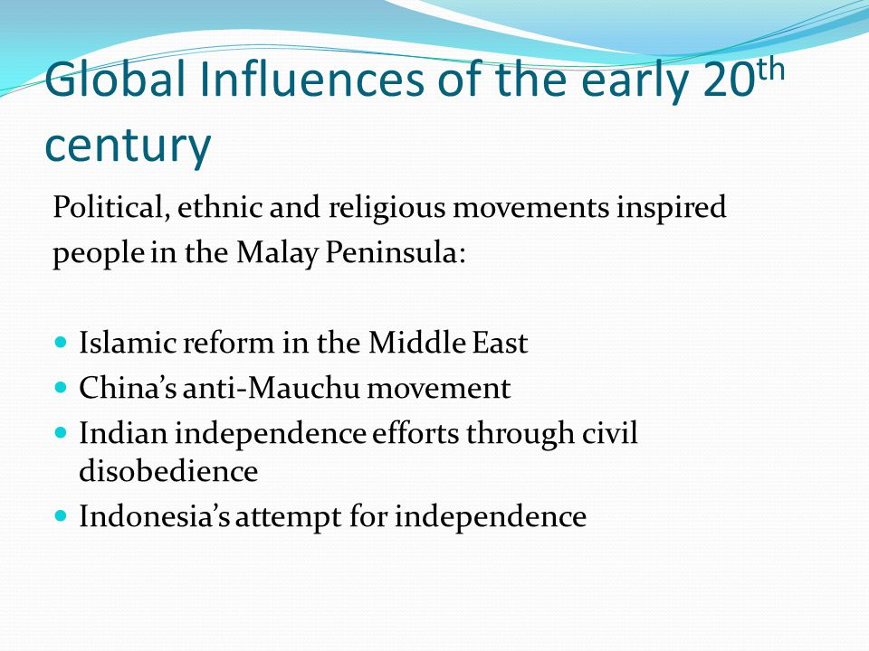 Global Influences of the early 20 th century Political, ethnic and religious movements inspired people in the Malay Peninsula: Islamic reform in the Middle East China's anti-Mauchu movement Indian independence efforts through civil disobedience Indonesia's attempt for independence
