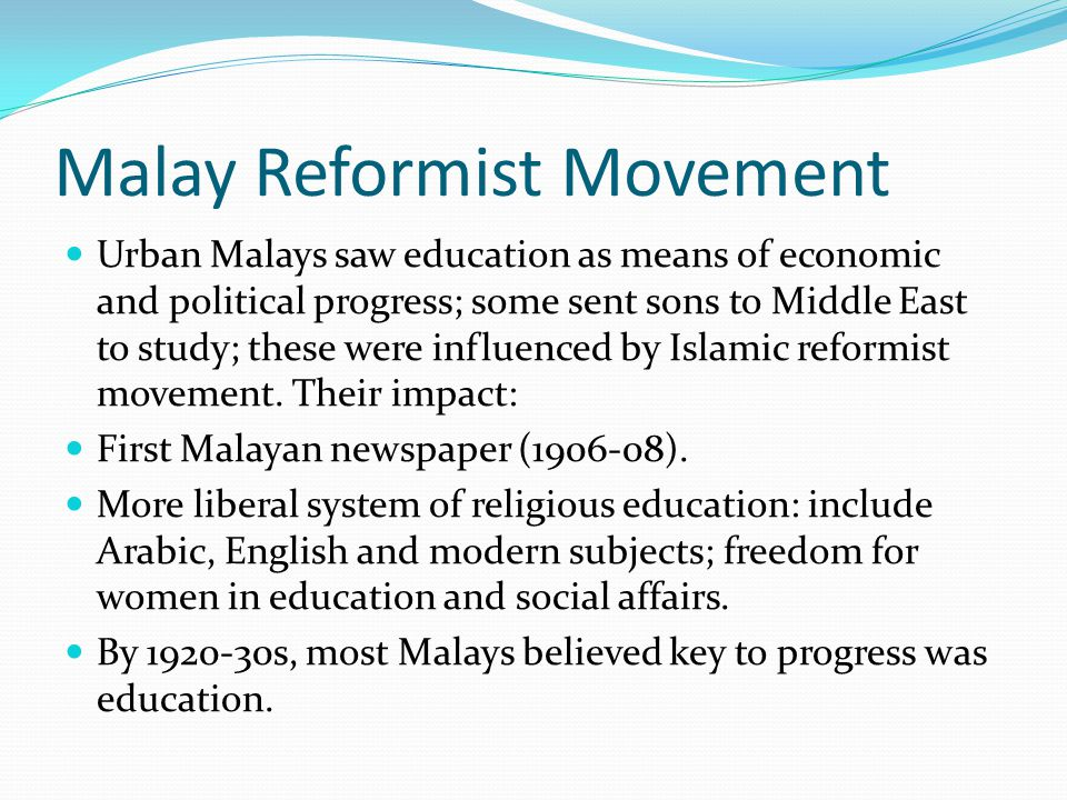 Malay Reformist Movement Urban Malays saw education as means of economic and political progress; some sent sons to Middle East to study; these were influenced by Islamic reformist movement.
