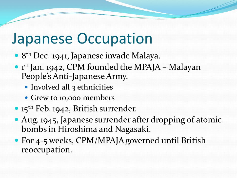 Japanese Occupation 8 th Dec. 1941, Japanese invade Malaya. 1 st Jan. 1942, CPM founded the MPAJA – Malayan People's Anti-Japanese Army. Involved all
