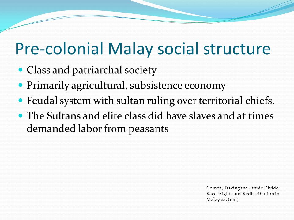 Pre-colonial Malay social structure Class and patriarchal society Primarily agricultural, subsistence economy Feudal system with sultan ruling over te