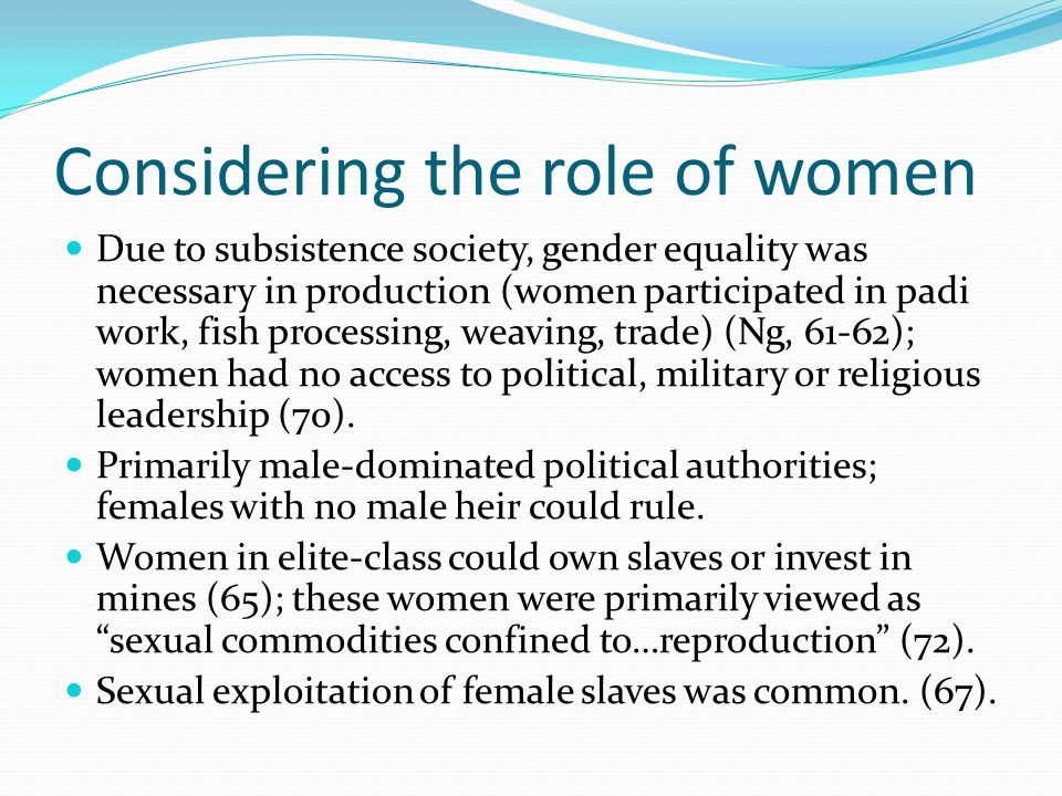 Considering the role of women Due to subsistence society, gender equality was necessary in production (women participated in padi work, fish processing, weaving, trade) (Ng, 61-62); women had no access to political, military or religious leadership (70).