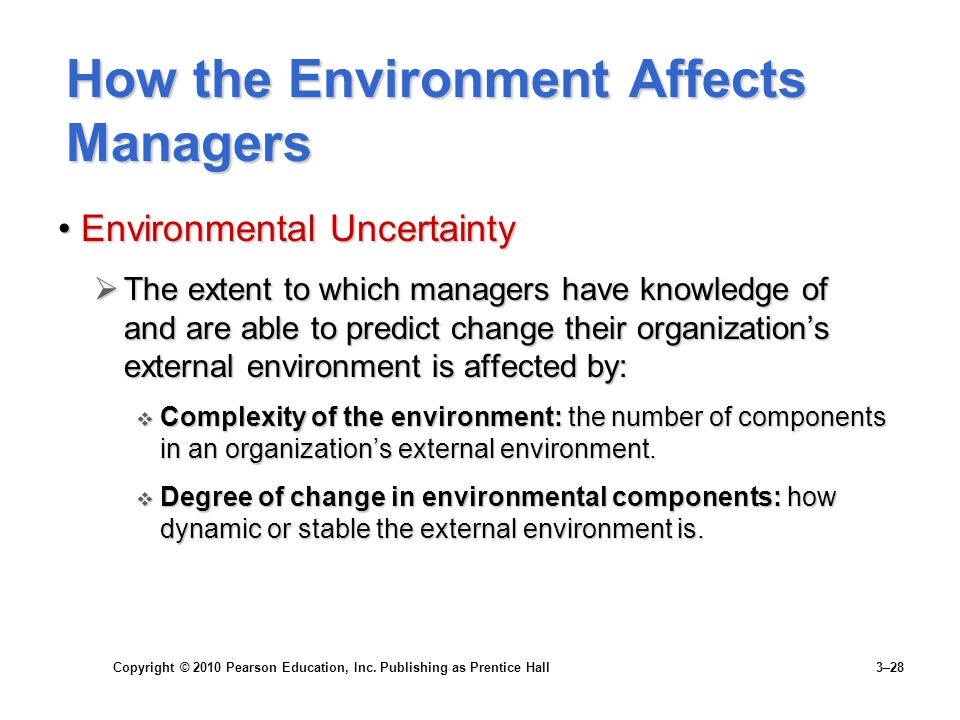 Copyright © 2010 Pearson Education, Inc. Publishing as Prentice Hall 3–28 How the Environment Affects Managers Environmental UncertaintyEnvironmental