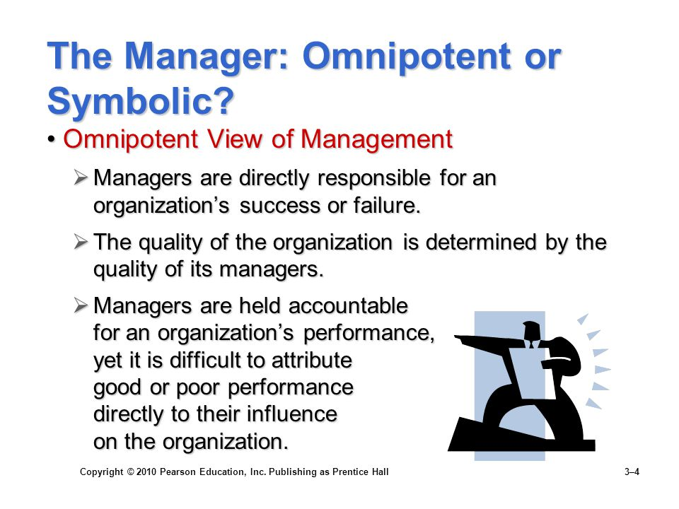 Copyright © 2010 Pearson Education, Inc. Publishing as Prentice Hall 3–4 The Manager: Omnipotent or Symbolic? Omnipotent View of ManagementOmnipotent
