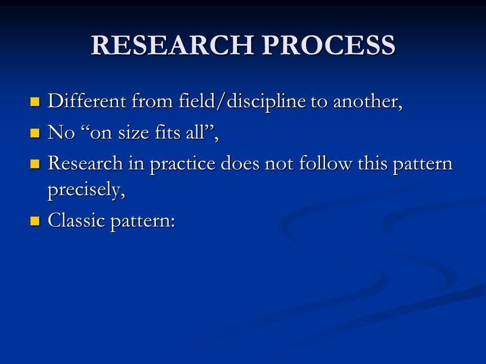 "RESEARCH PROCESS Different from field/discipline to another, Different from field/discipline to another, No ""on size fits all"", No ""on size fits all"","