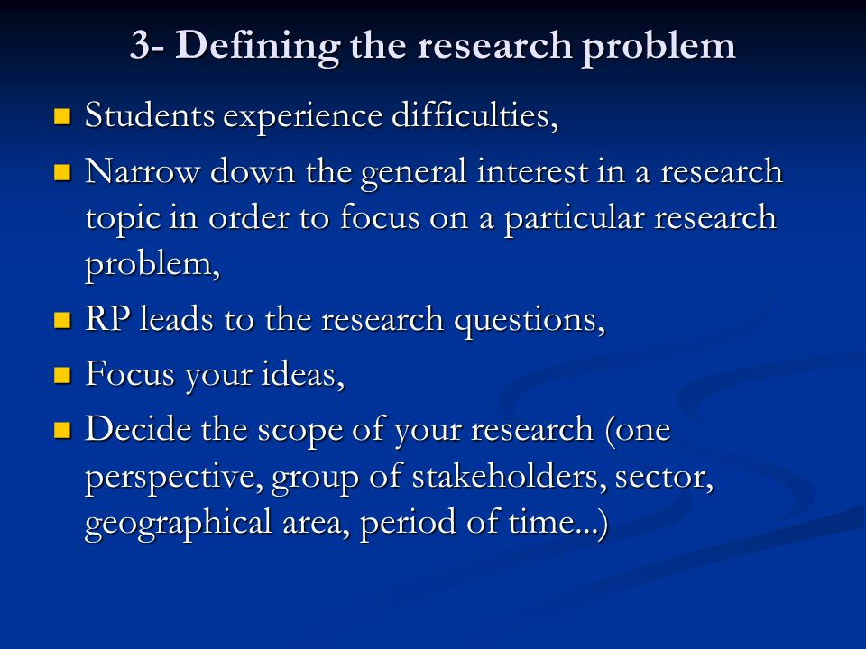 3- Defining the research problem Students experience difficulties, Students experience difficulties, Narrow down the general interest in a research to