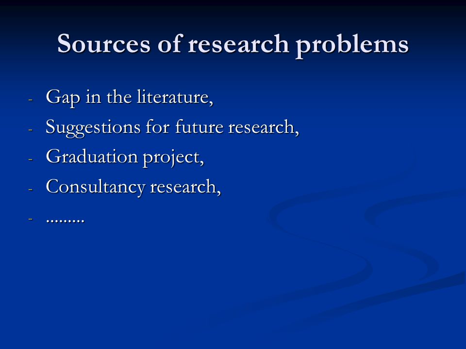 Sources of research problems - Gap in the literature, - Suggestions for future research, - Graduation project, - Consultancy research, -.........
