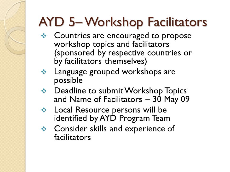 AYD 5– Workshop Facilitators  Countries are encouraged to propose workshop topics and facilitators (sponsored by respective countries or by facilitat