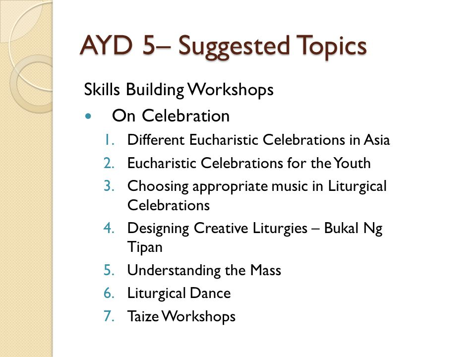 AYD 5– Suggested Topics Skills Building Workshops On Celebration 1.Different Eucharistic Celebrations in Asia 2.Eucharistic Celebrations for the Youth