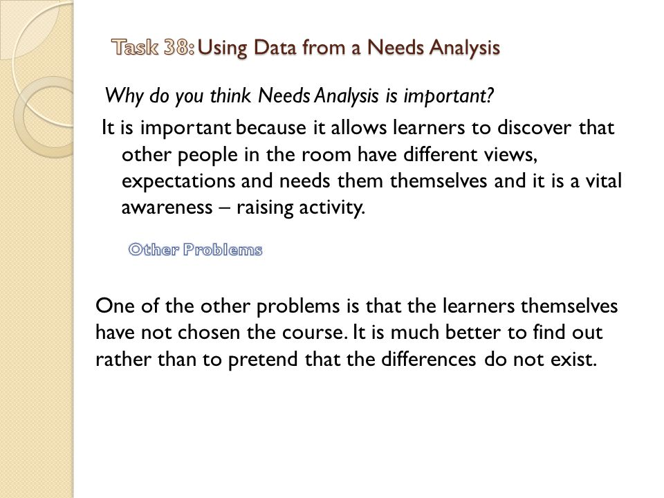 Why do you think Needs Analysis is important? It is important because it allows learners to discover that other people in the room have different view