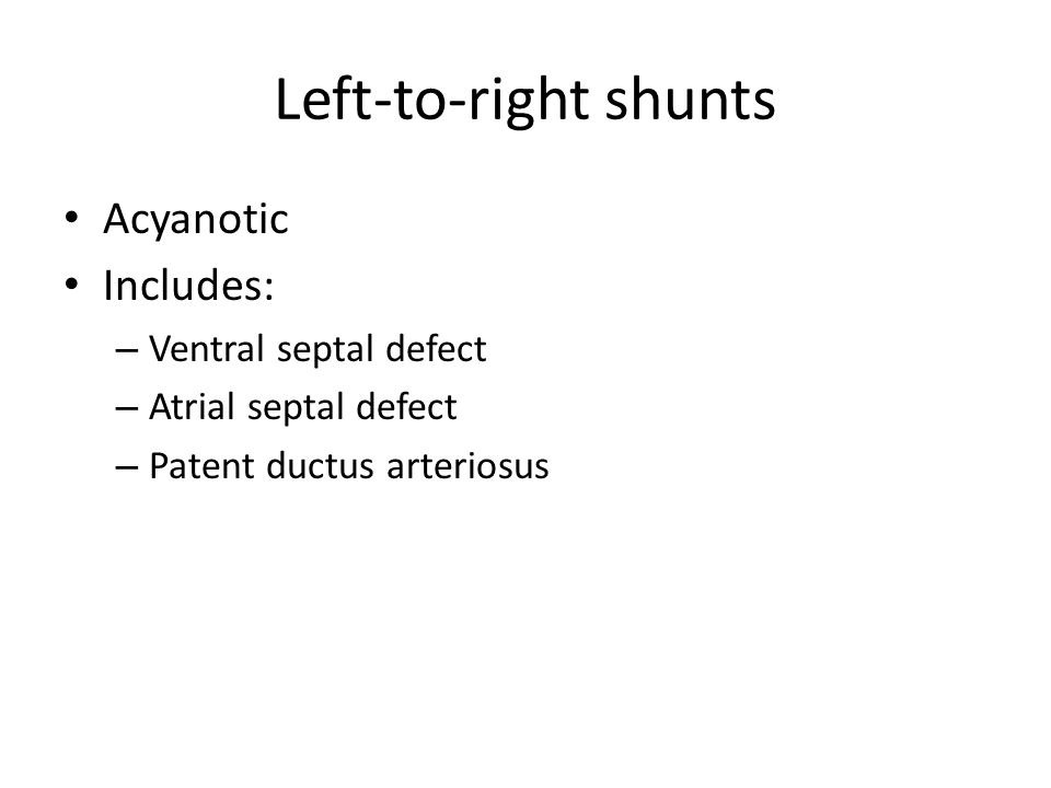 Left-to-right shunts Acyanotic Includes: – Ventral septal defect – Atrial septal defect – Patent ductus arteriosus