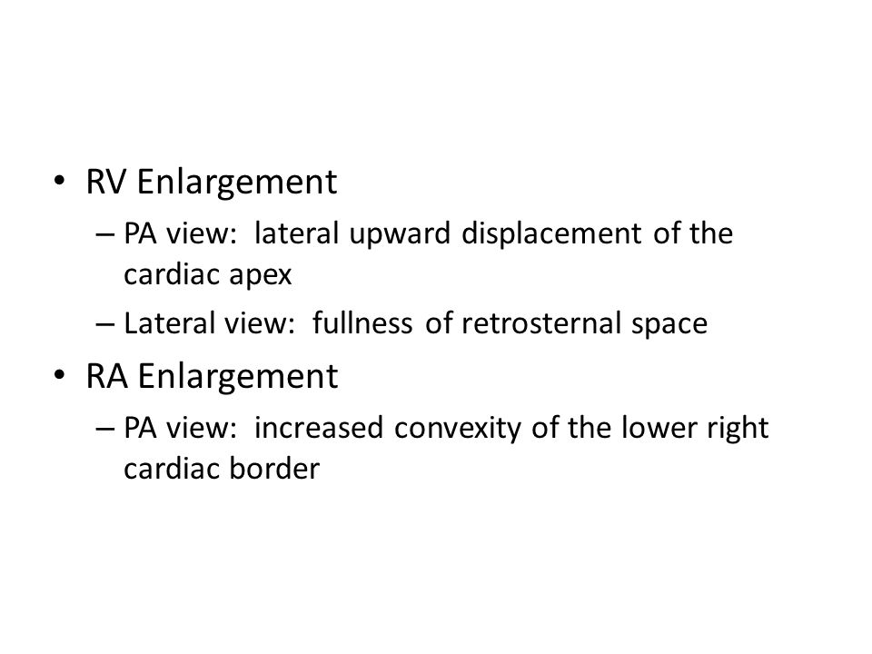 RV Enlargement – PA view: lateral upward displacement of the cardiac apex – Lateral view: fullness of retrosternal space RA Enlargement – PA view: increased convexity of the lower right cardiac border