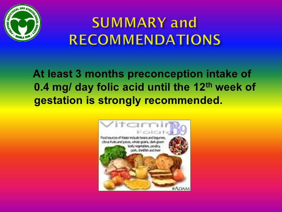 At least 3 months preconception intake of 0.4 mg/ day folic acid until the 12 th week of gestation is strongly recommended.