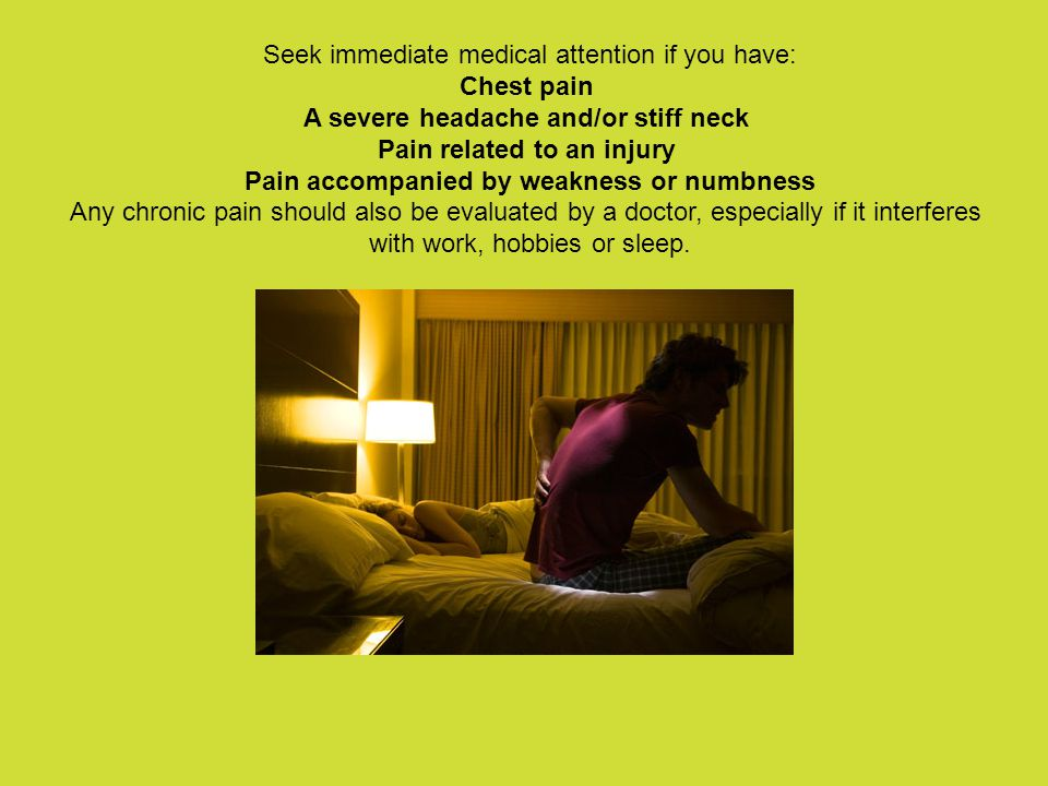 Seek immediate medical attention if you have: Chest pain A severe headache and/or stiff neck Pain related to an injury Pain accompanied by weakness or numbness Any chronic pain should also be evaluated by a doctor, especially if it interferes with work, hobbies or sleep.