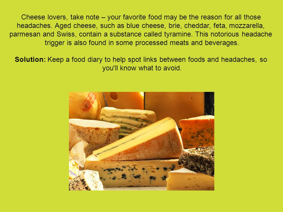 Cheese lovers, take note – your favorite food may be the reason for all those headaches.